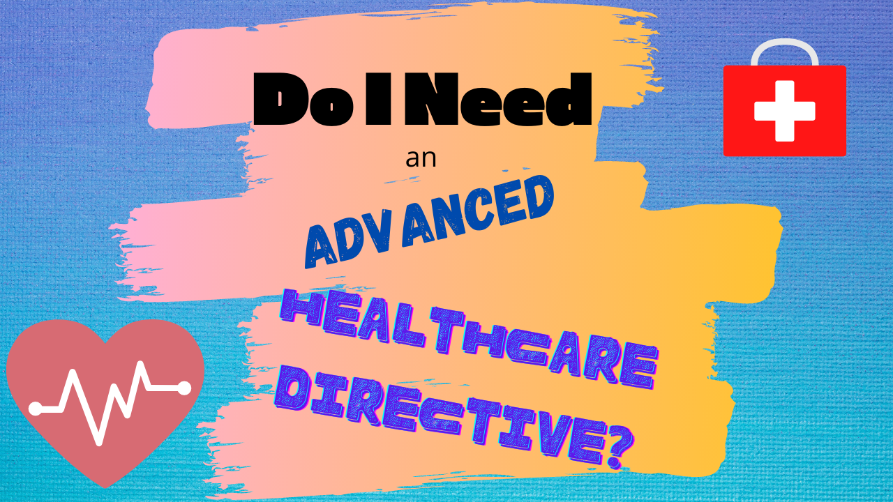 Do I Need an Advanced Healthcare Directive and a Power of Attorney